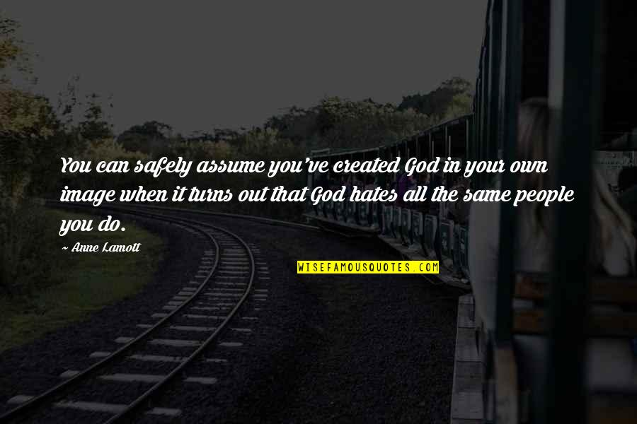 Hates Quotes By Anne Lamott: You can safely assume you've created God in