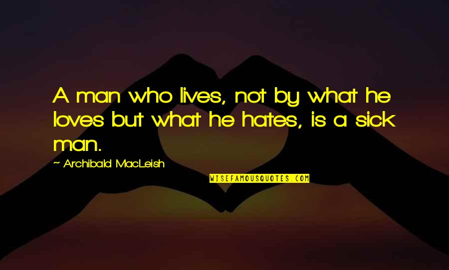Hates Quotes By Archibald MacLeish: A man who lives, not by what he