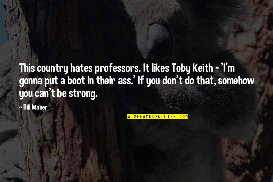 Hates Quotes By Bill Maher: This country hates professors. It likes Toby Keith