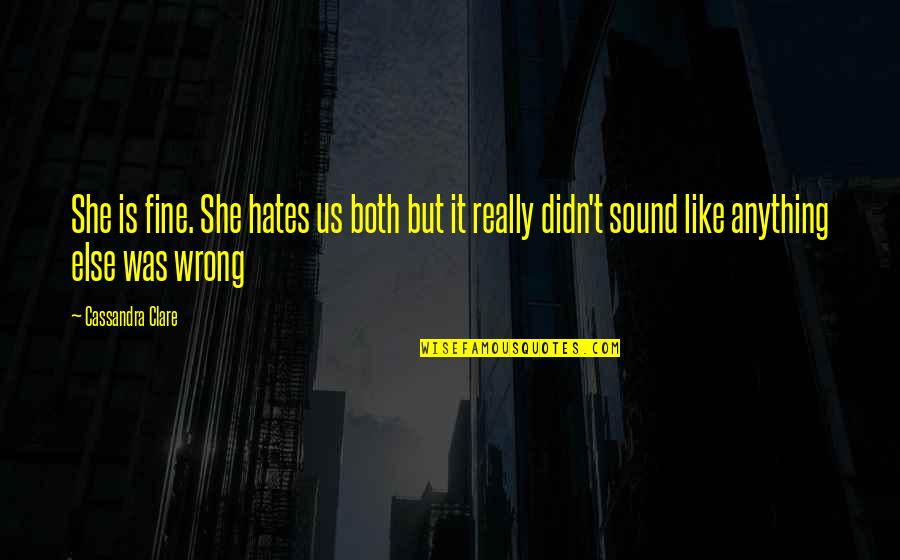 Hates Quotes By Cassandra Clare: She is fine. She hates us both but