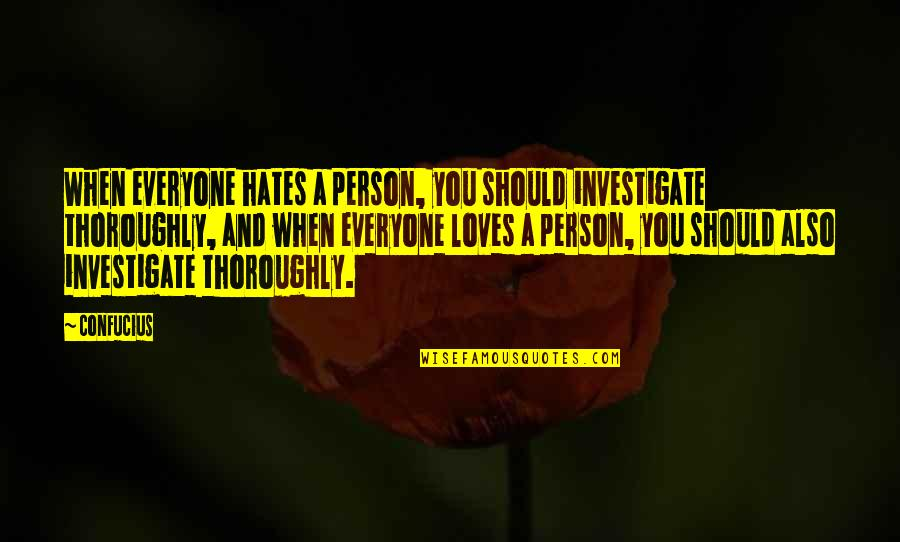 Hates Quotes By Confucius: When everyone hates a person, you should investigate