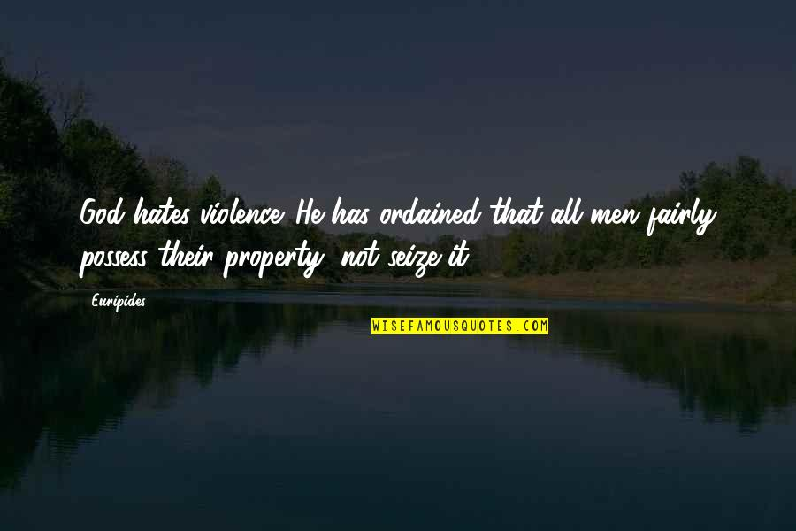 Hates Quotes By Euripides: God hates violence. He has ordained that all