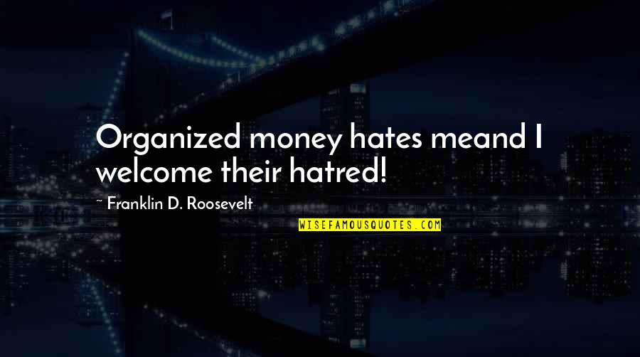 Hates Quotes By Franklin D. Roosevelt: Organized money hates meand I welcome their hatred!