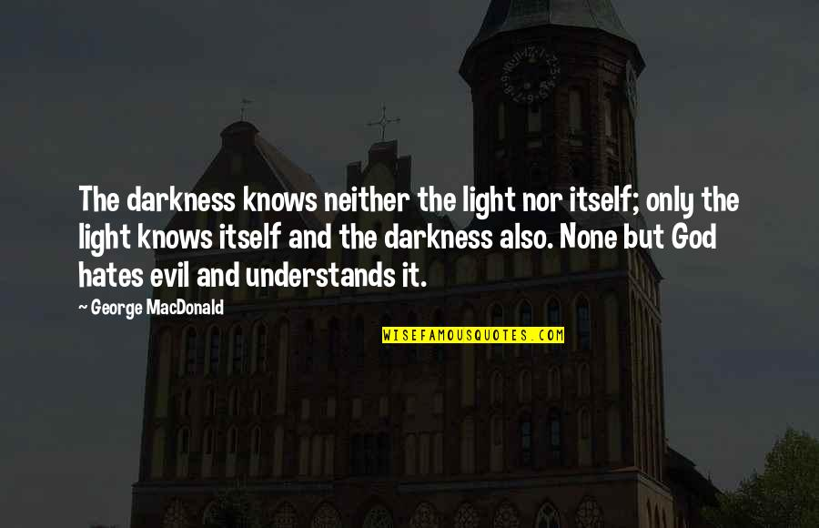 Hates Quotes By George MacDonald: The darkness knows neither the light nor itself;