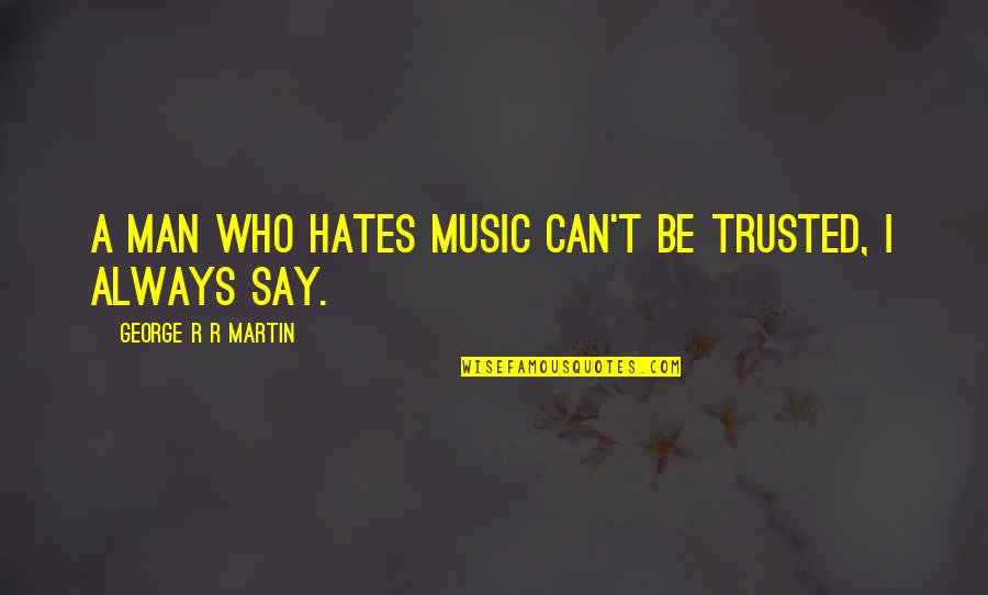 Hates Quotes By George R R Martin: A man who hates music can't be trusted,