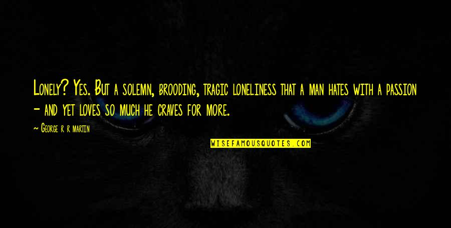 Hates Quotes By George R R Martin: Lonely? Yes. But a solemn, brooding, tragic loneliness