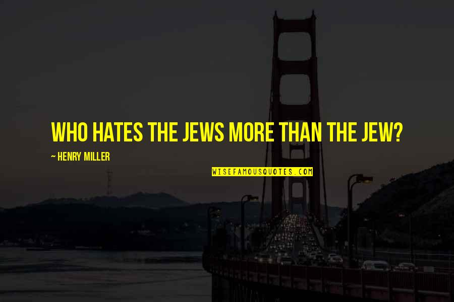 Hates Quotes By Henry Miller: Who hates the Jews more than the Jew?