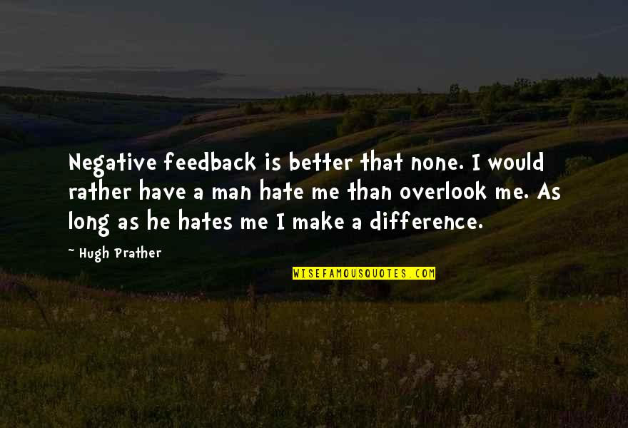 Hates Quotes By Hugh Prather: Negative feedback is better that none. I would