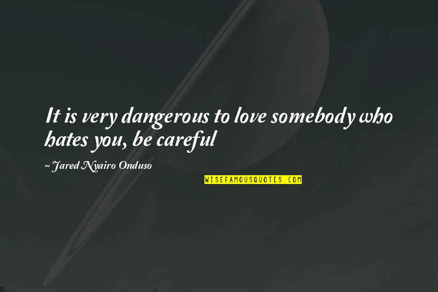 Hates Quotes By Jared Nyairo Onduso: It is very dangerous to love somebody who