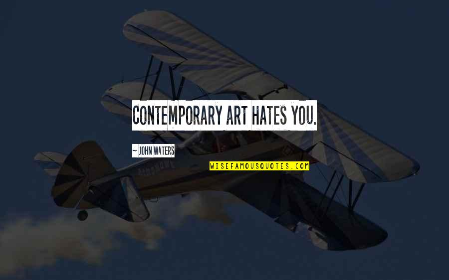 Hates Quotes By John Waters: Contemporary art hates you.
