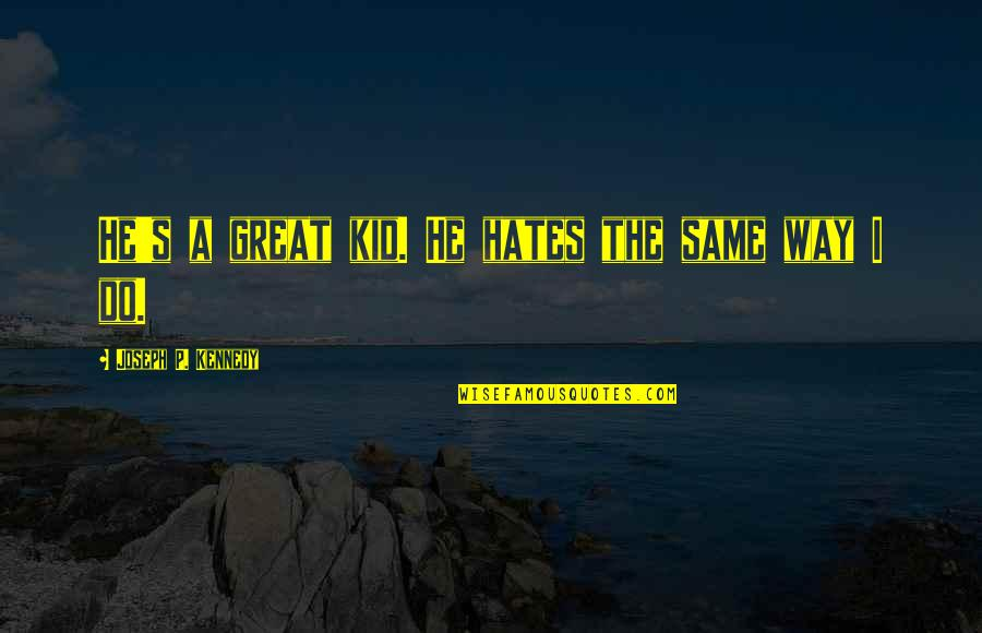 Hates Quotes By Joseph P. Kennedy: He's a great kid. He hates the same