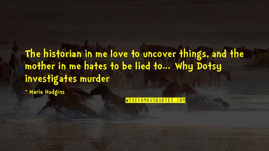 Hates Quotes By Maria Hudgins: The historian in me love to uncover things,
