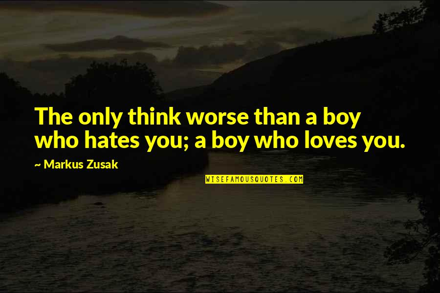 Hates Quotes By Markus Zusak: The only think worse than a boy who