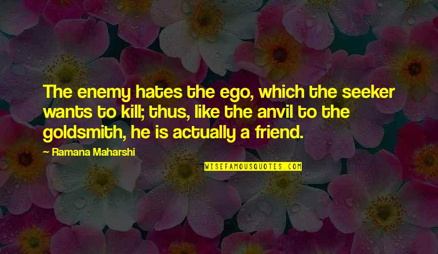 Hates Quotes By Ramana Maharshi: The enemy hates the ego, which the seeker