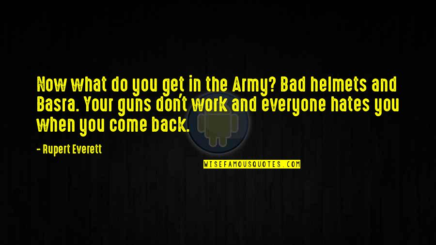 Hates Quotes By Rupert Everett: Now what do you get in the Army?