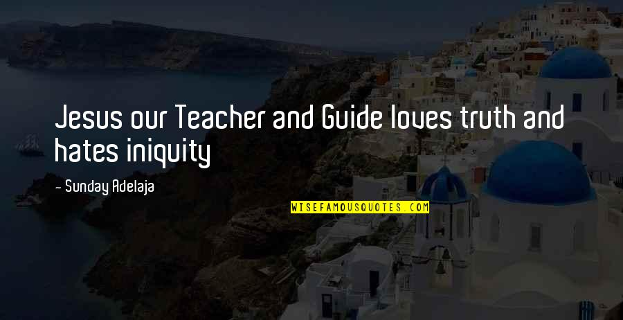 Hates Quotes By Sunday Adelaja: Jesus our Teacher and Guide loves truth and