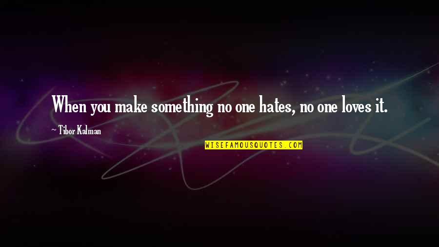 Hates Quotes By Tibor Kalman: When you make something no one hates, no