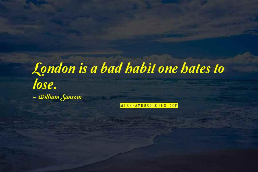 Hates Quotes By William Sansom: London is a bad habit one hates to