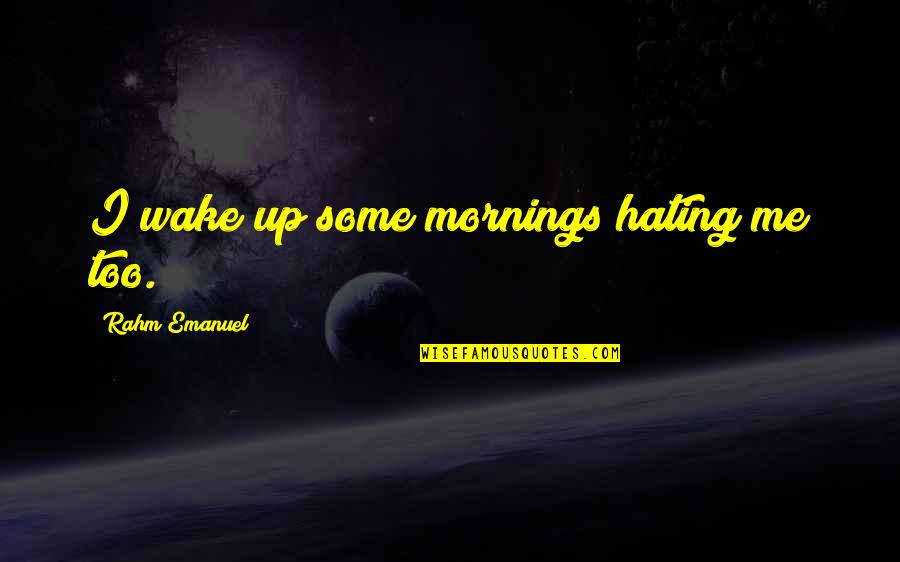 Hating Mornings Quotes By Rahm Emanuel: I wake up some mornings hating me too.