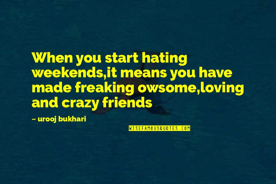Hating Your Friends Quotes By Urooj Bukhari: When you start hating weekends,it means you have