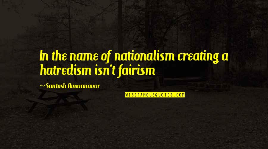 Hatredism Quotes By Santosh Avvannavar: In the name of nationalism creating a hatredism