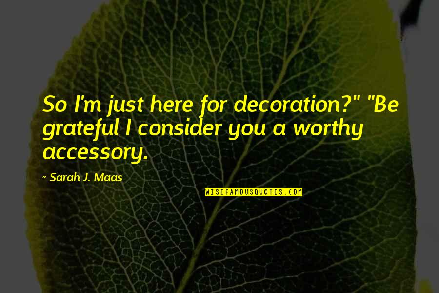 "Hatta's Quotes By Sarah J. Maas: So I'm just here for decoration?"" ""Be grateful"