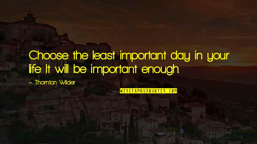 Hattie Caraway Quotes By Thornton Wilder: Choose the least important day in your life.