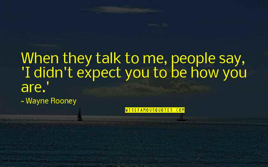 Hattie Caraway Quotes By Wayne Rooney: When they talk to me, people say, 'I