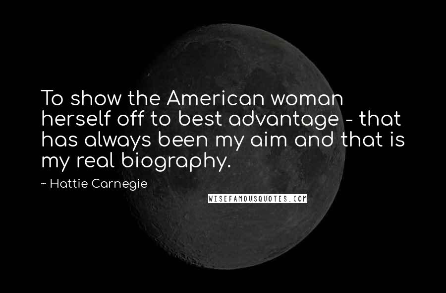 Hattie Carnegie quotes: To show the American woman herself off to best advantage - that has always been my aim and that is my real biography.