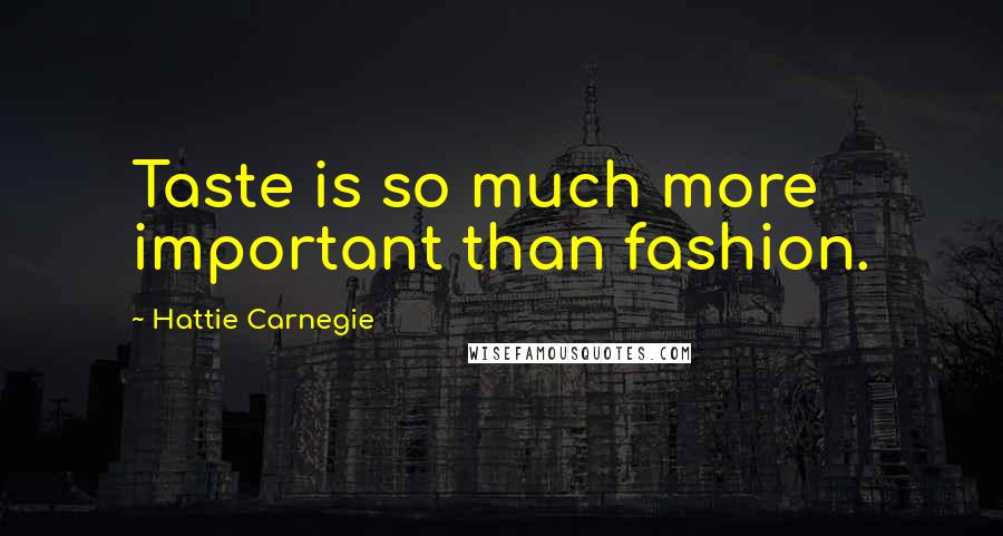 Hattie Carnegie quotes: Taste is so much more important than fashion.