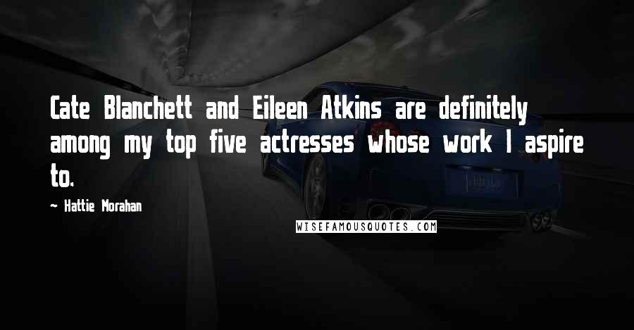 Hattie Morahan quotes: Cate Blanchett and Eileen Atkins are definitely among my top five actresses whose work I aspire to.