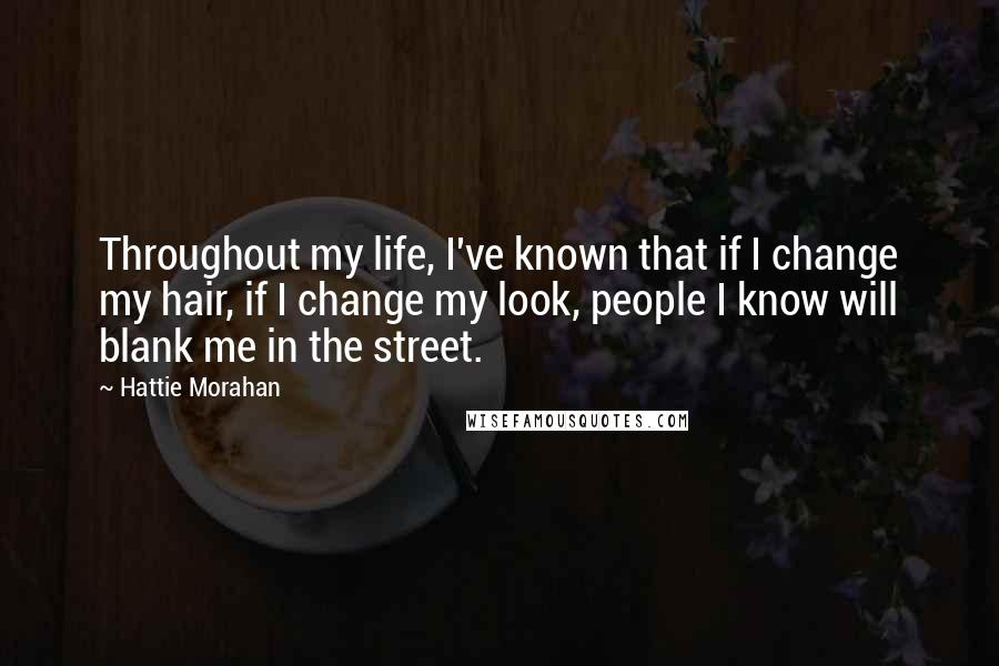 Hattie Morahan quotes: Throughout my life, I've known that if I change my hair, if I change my look, people I know will blank me in the street.