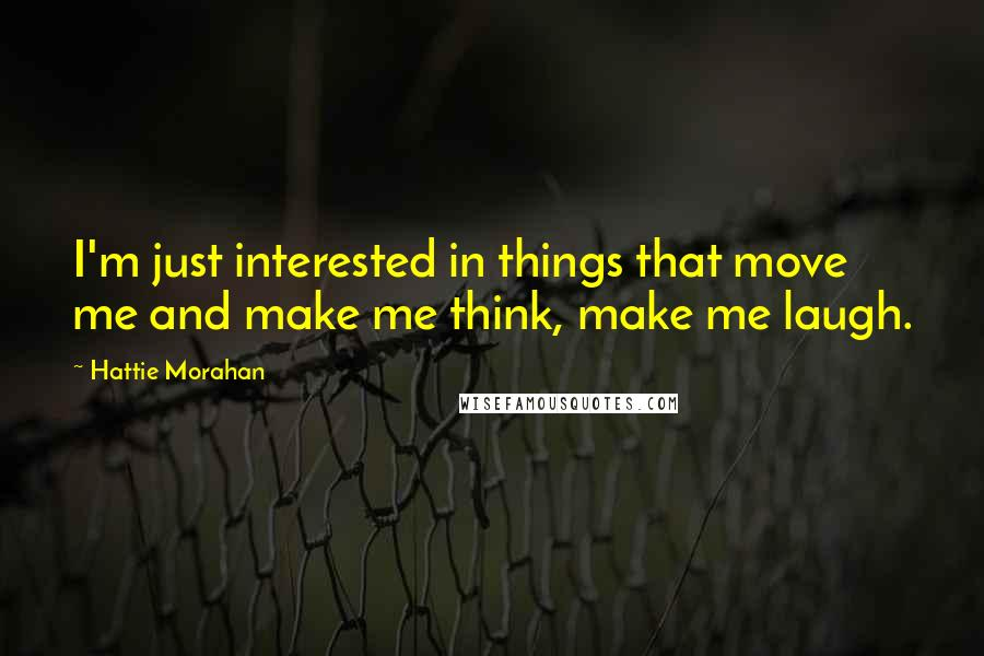 Hattie Morahan quotes: I'm just interested in things that move me and make me think, make me laugh.