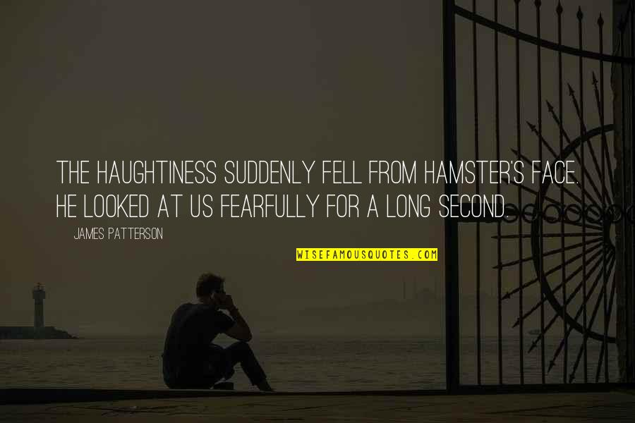 Haughtiness Quotes By James Patterson: The haughtiness suddenly fell from Hamster's face. He
