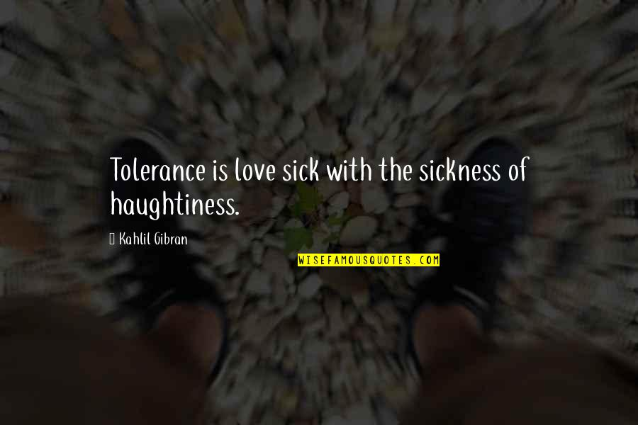 Haughtiness Quotes By Kahlil Gibran: Tolerance is love sick with the sickness of