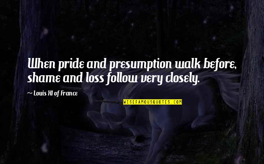 Haughtiness Quotes By Louis XI Of France: When pride and presumption walk before, shame and
