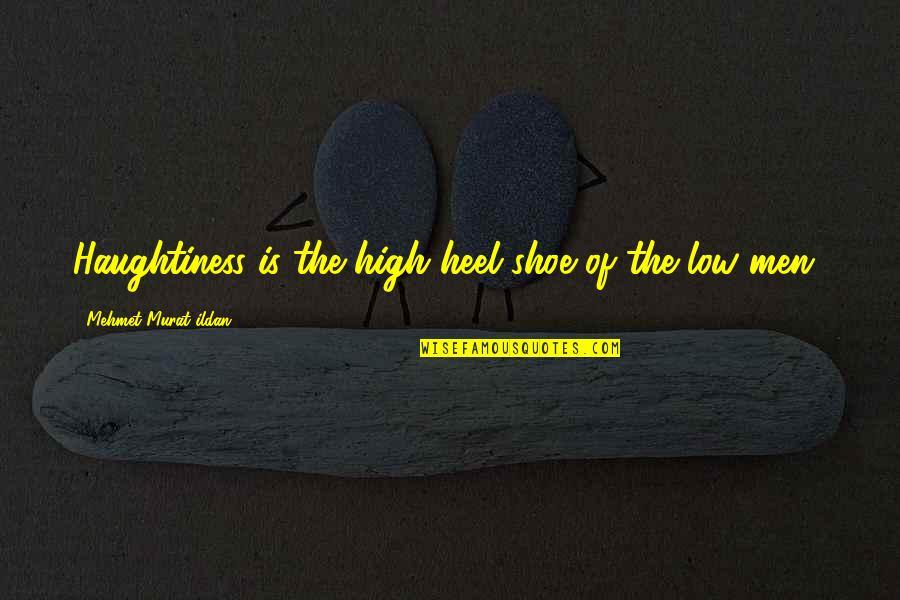 Haughtiness Quotes By Mehmet Murat Ildan: Haughtiness is the high heel shoe of the