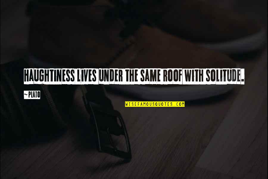 Haughtiness Quotes By Plato: Haughtiness lives under the same roof with solitude.