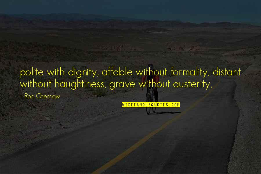 Haughtiness Quotes By Ron Chernow: polite with dignity, affable without formality, distant without