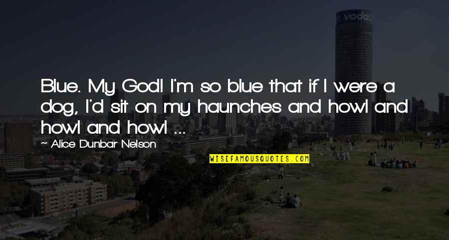Haunches Quotes By Alice Dunbar Nelson: Blue. My God! I'm so blue that if