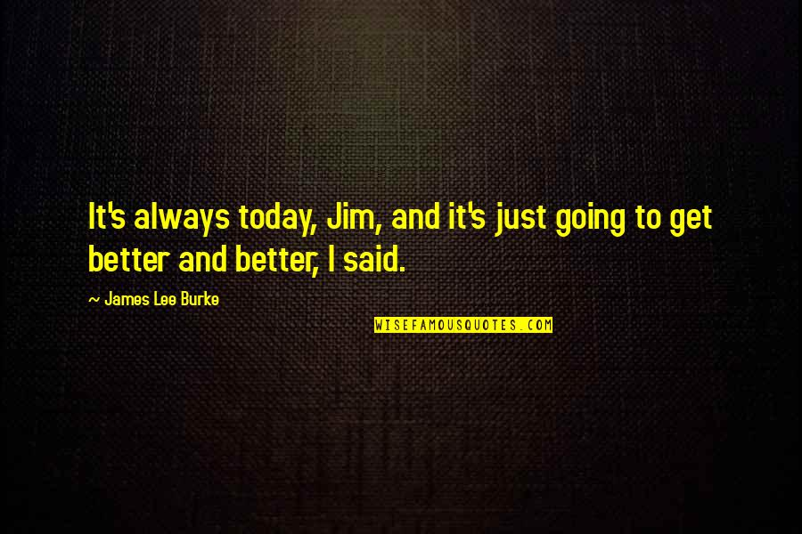Haunches Quotes By James Lee Burke: It's always today, Jim, and it's just going