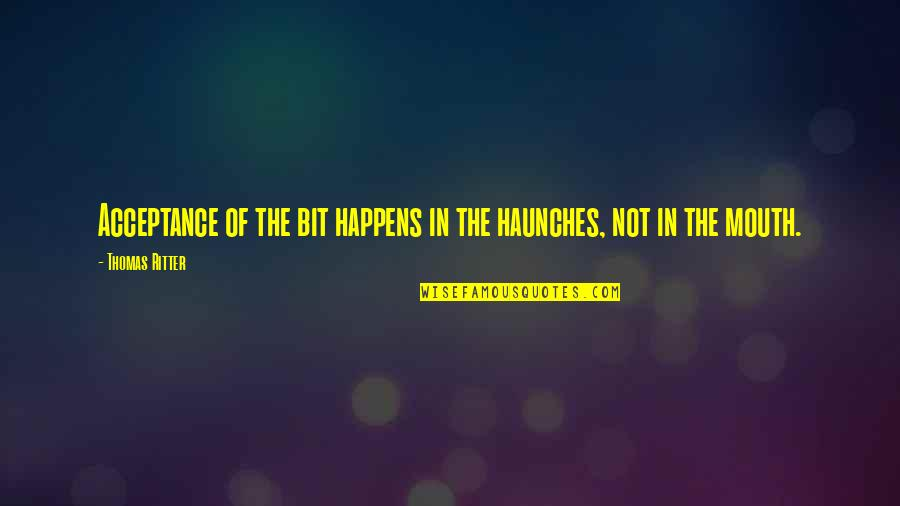 Haunches Quotes By Thomas Ritter: Acceptance of the bit happens in the haunches,