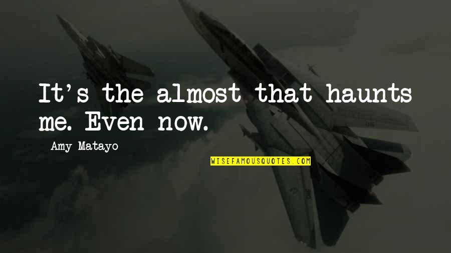 Haunts Quotes By Amy Matayo: It's the almost that haunts me. Even now.
