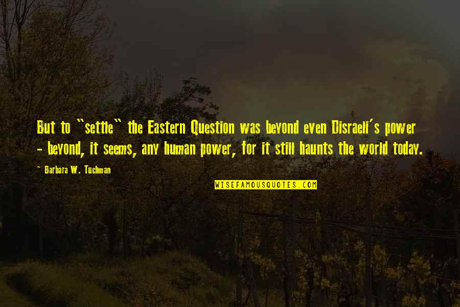 "Haunts Quotes By Barbara W. Tuchman: But to ""settle"" the Eastern Question was beyond"
