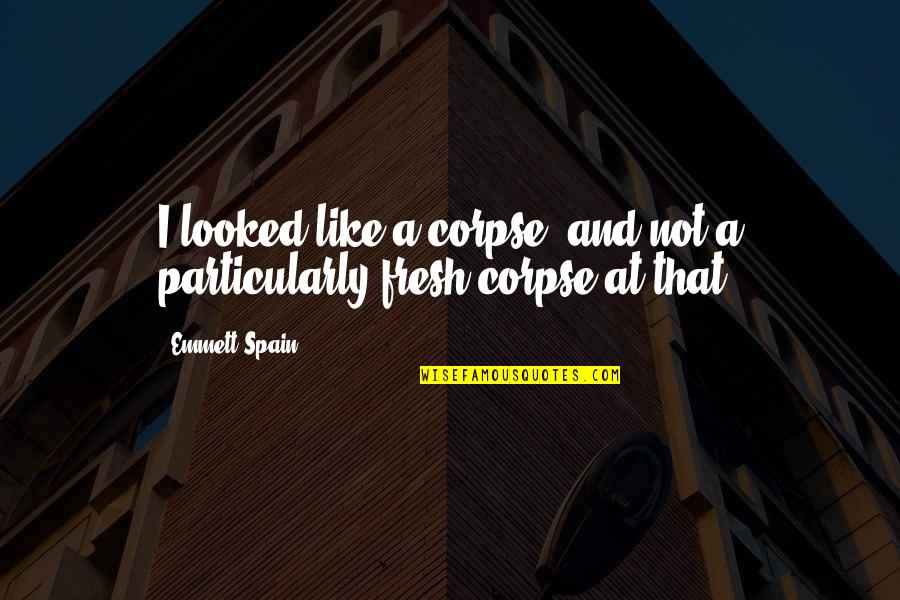 Haunts Quotes By Emmett Spain: I looked like a corpse, and not a