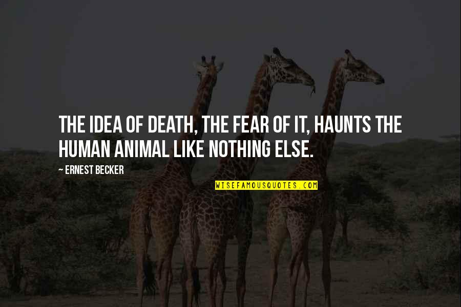 Haunts Quotes By Ernest Becker: The idea of death, the fear of it,
