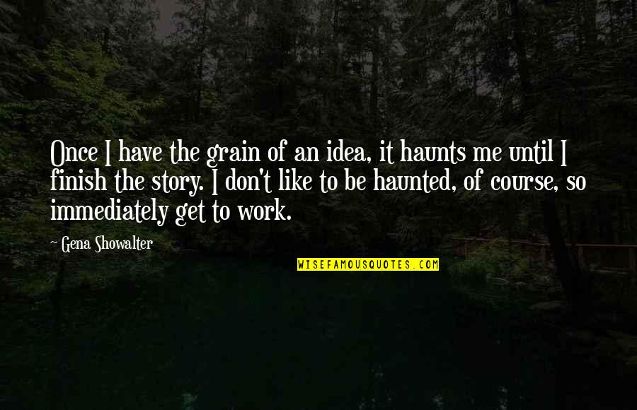 Haunts Quotes By Gena Showalter: Once I have the grain of an idea,
