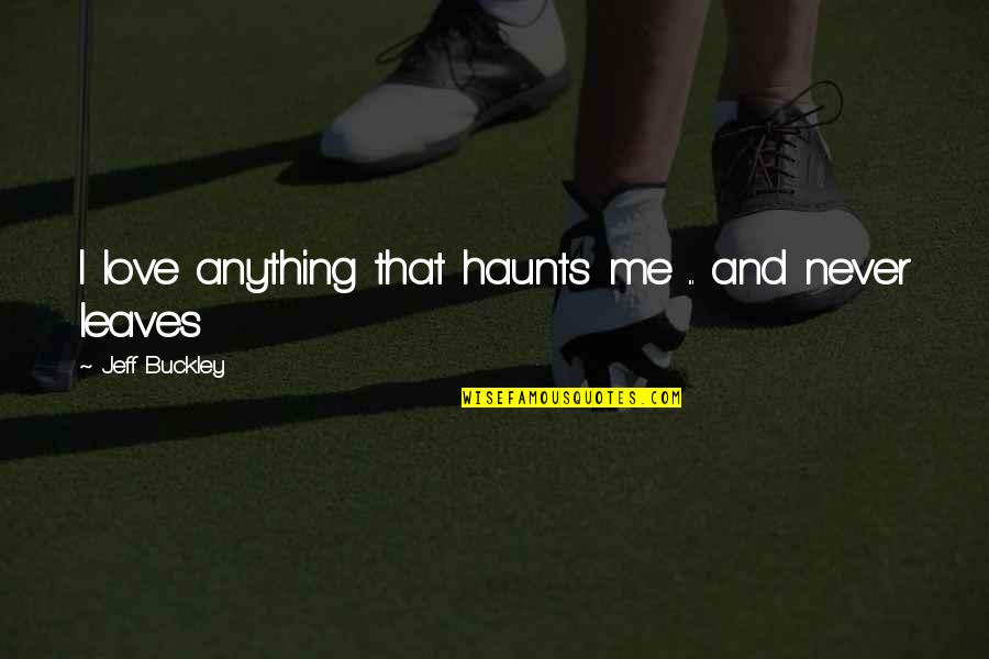 Haunts Quotes By Jeff Buckley: I love anything that haunts me ... and