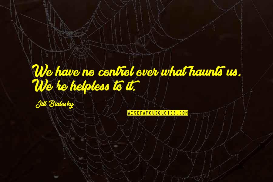 Haunts Quotes By Jill Bialosky: We have no control over what haunts us.