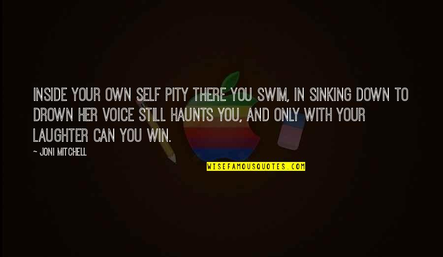 Haunts Quotes By Joni Mitchell: Inside your own self pity there you swim,